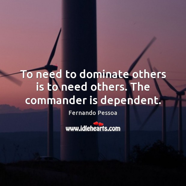 Image, To need to dominate others is to need others. The commander is dependent.