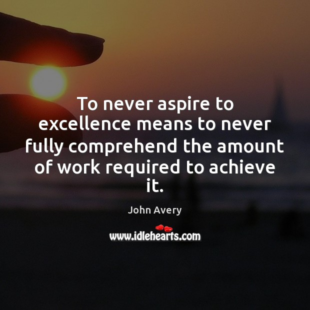 To never aspire to excellence means to never fully comprehend the amount Image