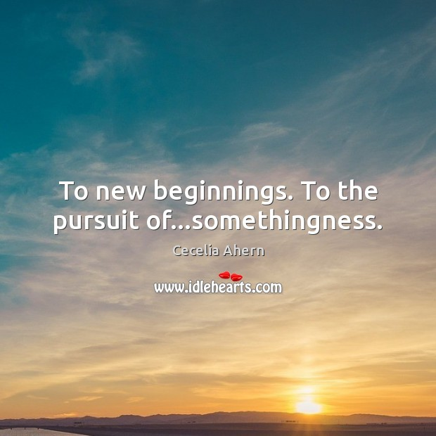 To new beginnings. To the pursuit of…somethingness. Image