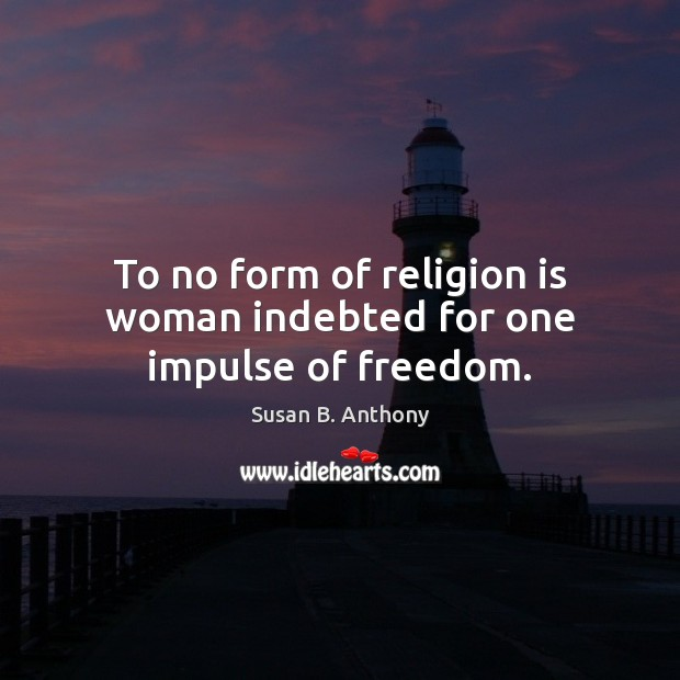 Image, To no form of religion is woman indebted for one impulse of freedom.