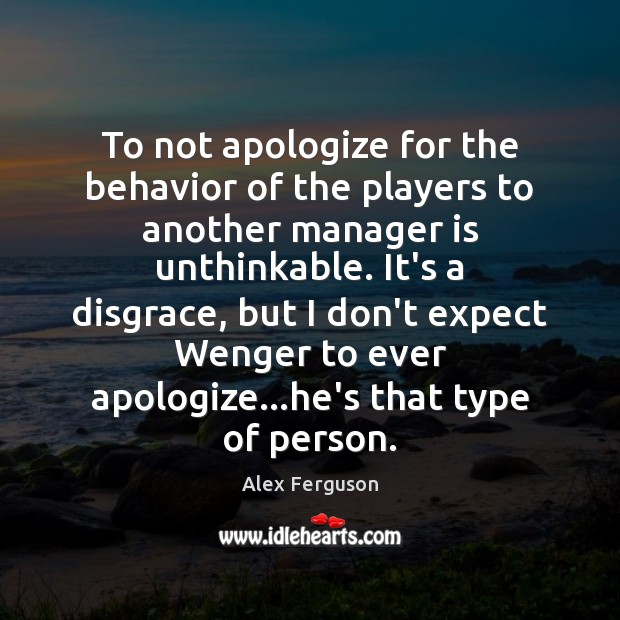 To not apologize for the behavior of the players to another manager Alex Ferguson Picture Quote