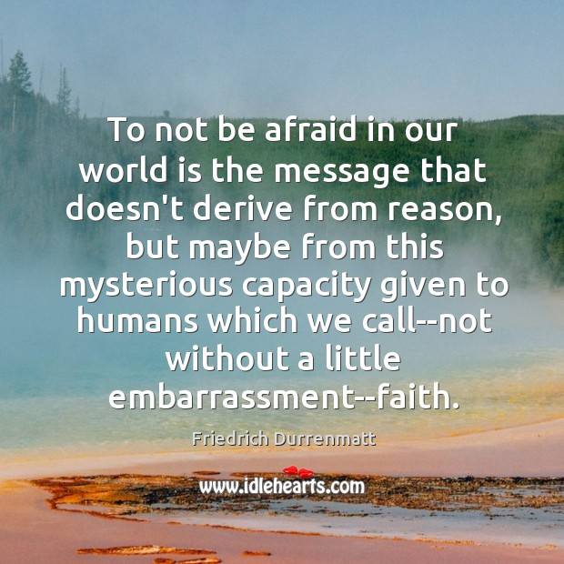 To not be afraid in our world is the message that doesn't Friedrich Durrenmatt Picture Quote