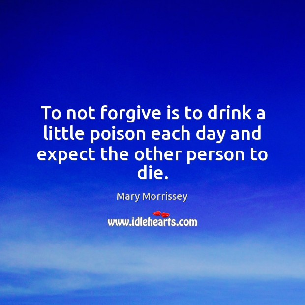 To not forgive is to drink a little poison each day and expect the other person to die. Mary Morrissey Picture Quote