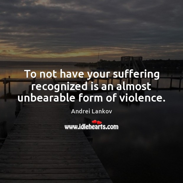 Image, To not have your suffering recognized is an almost unbearable form of violence.