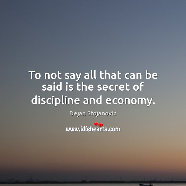 To not say all that can be said is the secret of discipline and economy. Dejan Stojanovic Picture Quote