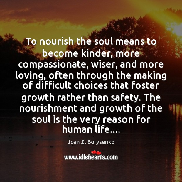 To nourish the soul means to become kinder, more compassionate, wiser, and Image