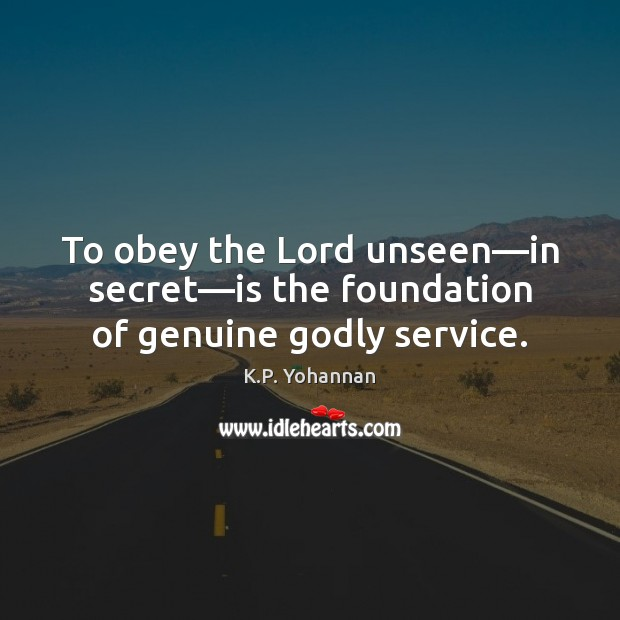 To obey the Lord unseen—in secret—is the foundation of genuine Godly service. K.P. Yohannan Picture Quote