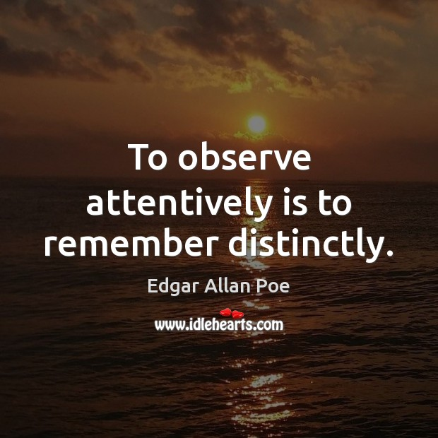 To observe attentively is to remember distinctly. Edgar Allan Poe Picture Quote