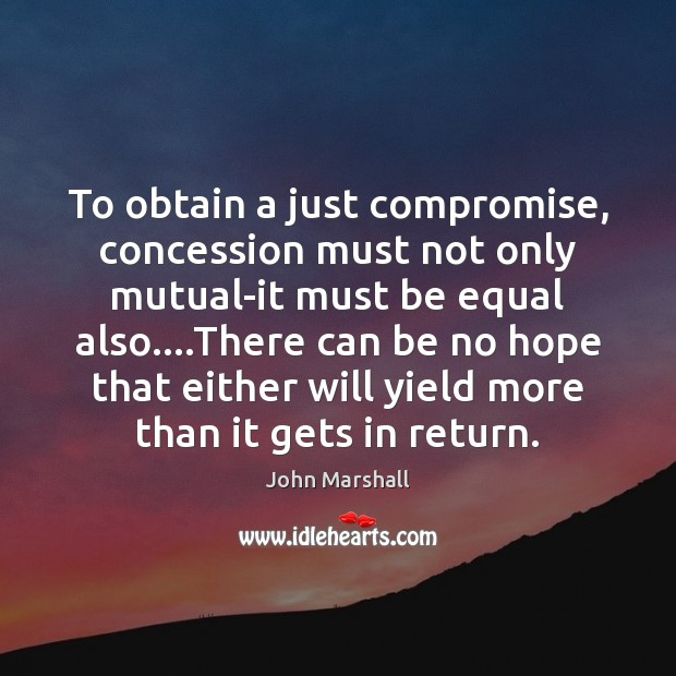 To obtain a just compromise, concession must not only mutual-it must be John Marshall Picture Quote