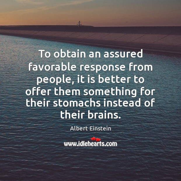 To obtain an assured favorable response from people, it is better to Albert Einstein Picture Quote