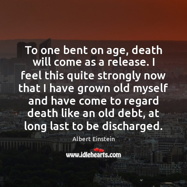 To one bent on age, death will come as a release. I Image