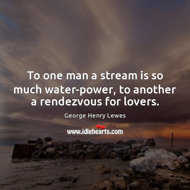Image, To one man a stream is so much water-power, to another a rendezvous for lovers.