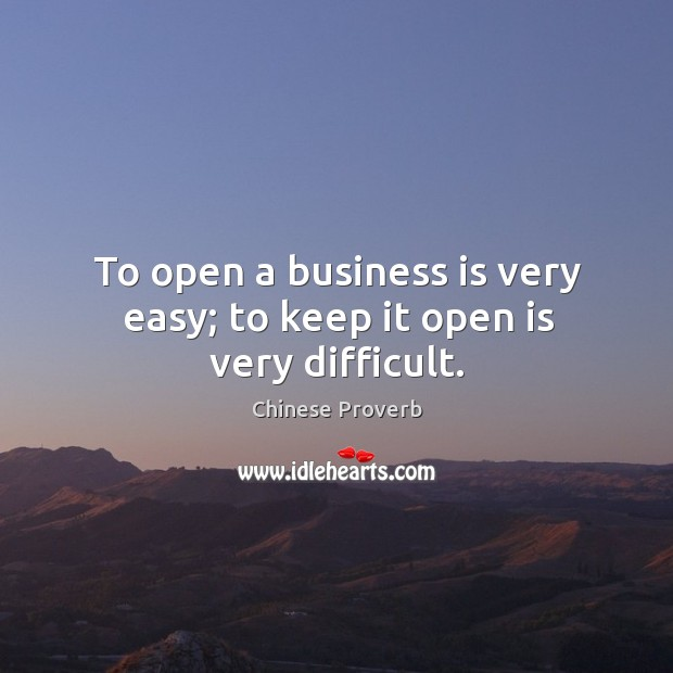 To open a business is very easy; to keep it open is very difficult. Image