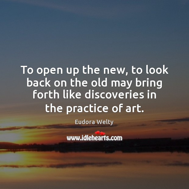 To open up the new, to look back on the old may Eudora Welty Picture Quote