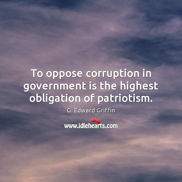 To oppose corruption in government is the highest obligation of patriotism. G. Edward Griffin Picture Quote