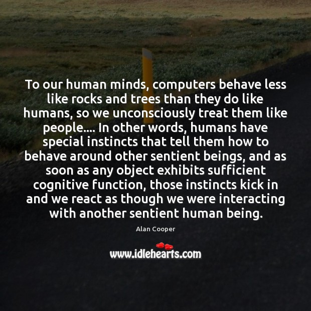 To our human minds, computers behave less like rocks and trees than Alan Cooper Picture Quote