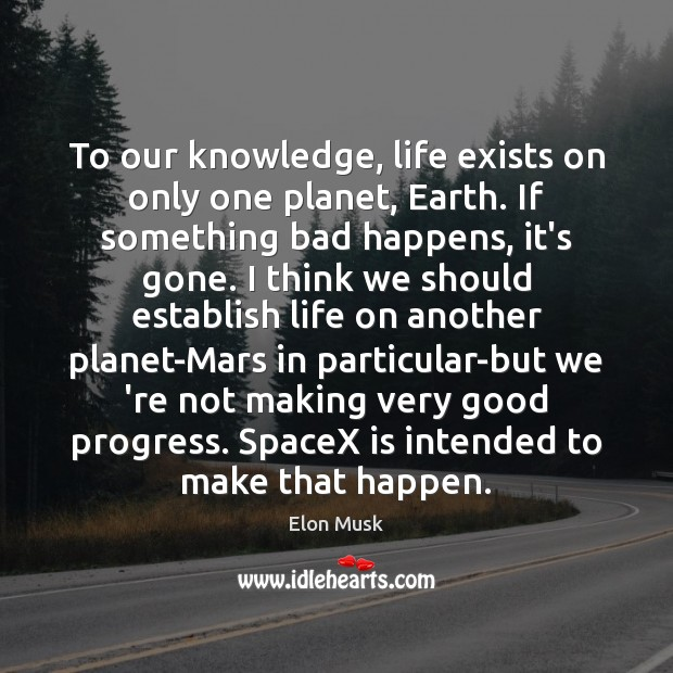 To our knowledge, life exists on only one planet, Earth. If something Elon Musk Picture Quote