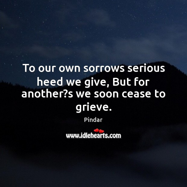 To our own sorrows serious heed we give, But for another?s we soon cease to grieve. Pindar Picture Quote
