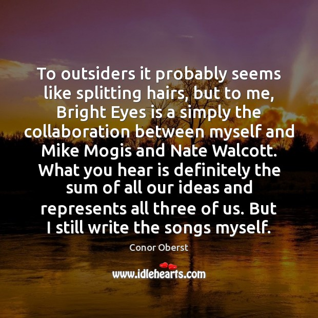 To outsiders it probably seems like splitting hairs, but to me, Bright Conor Oberst Picture Quote