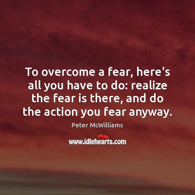 To overcome a fear, here's all you have to do: realize the Image