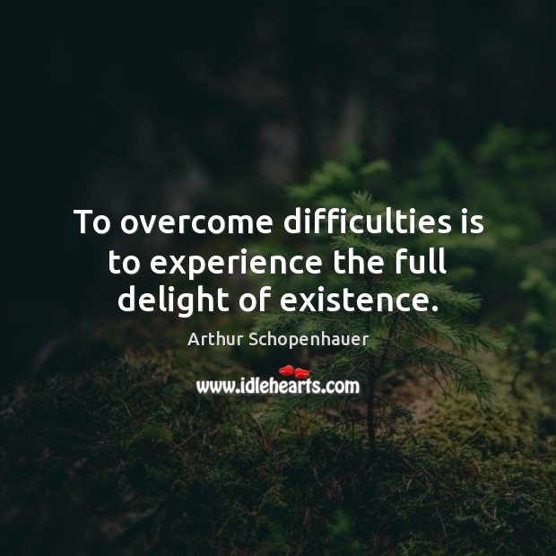 To overcome difficulties is to experience the full delight of existence. Arthur Schopenhauer Picture Quote