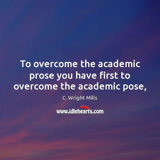 To overcome the academic prose you have first to overcome the academic pose, C. Wright Mills Picture Quote