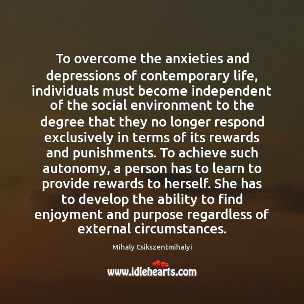 To overcome the anxieties and depressions of contemporary life, individuals must become Mihaly Csikszentmihalyi Picture Quote