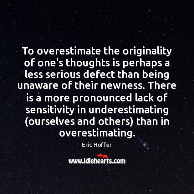 To overestimate the originality of one's thoughts is perhaps a less serious Eric Hoffer Picture Quote