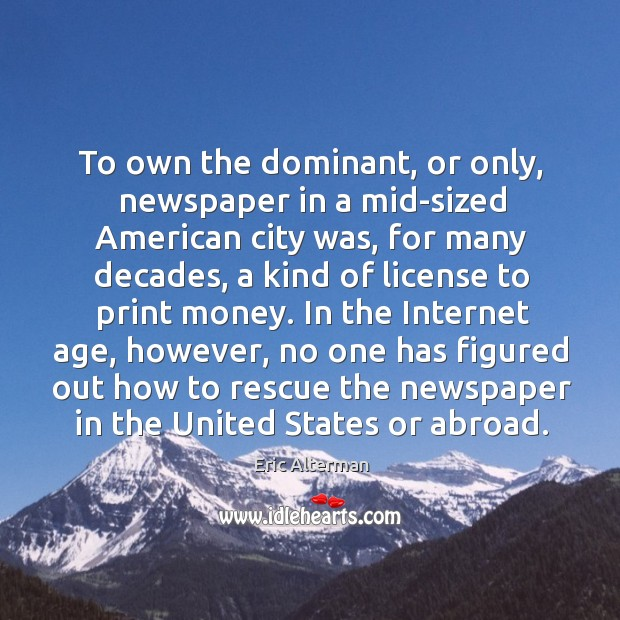 To own the dominant, or only, newspaper in a mid-sized american city was Eric Alterman Picture Quote