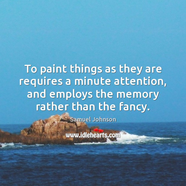 To paint things as they are requires a minute attention, and employs Samuel Johnson Picture Quote