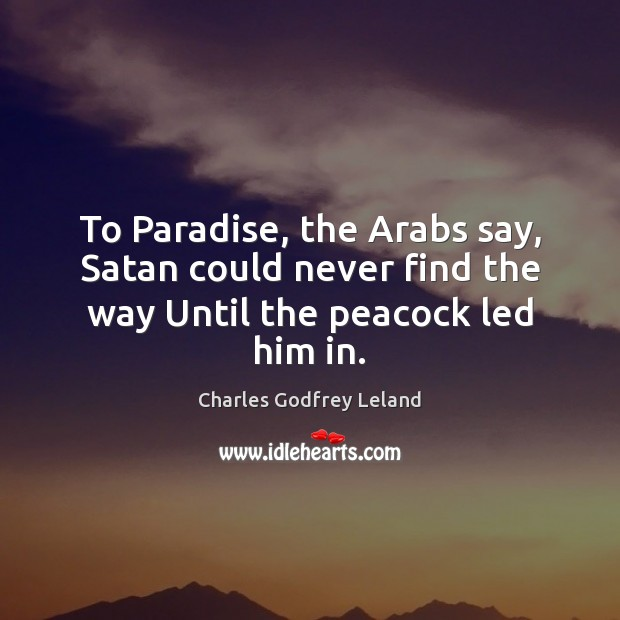 To Paradise, the Arabs say, Satan could never find the way Until the peacock led him in. Image