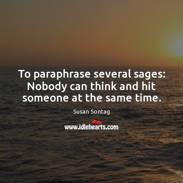 To paraphrase several sages: Nobody can think and hit someone at the same time. Susan Sontag Picture Quote
