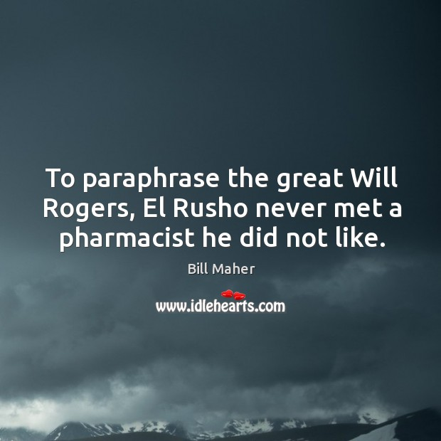 To paraphrase the great Will Rogers, El Rusho never met a pharmacist he did not like. Image