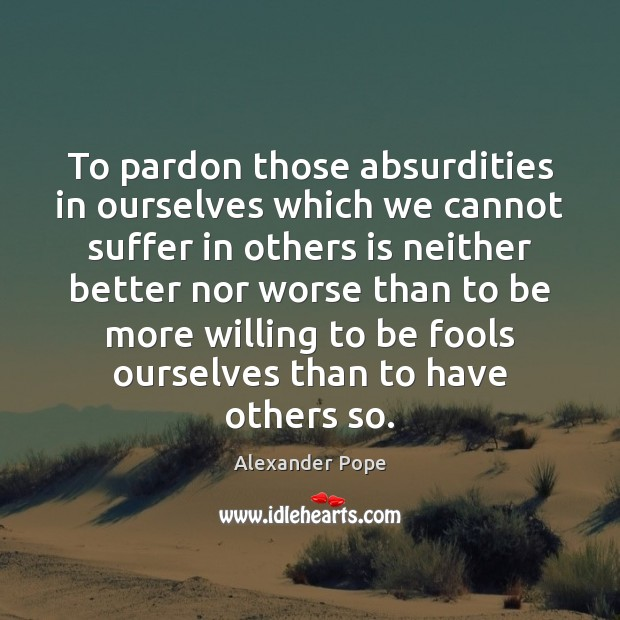 To pardon those absurdities in ourselves which we cannot suffer in others Image