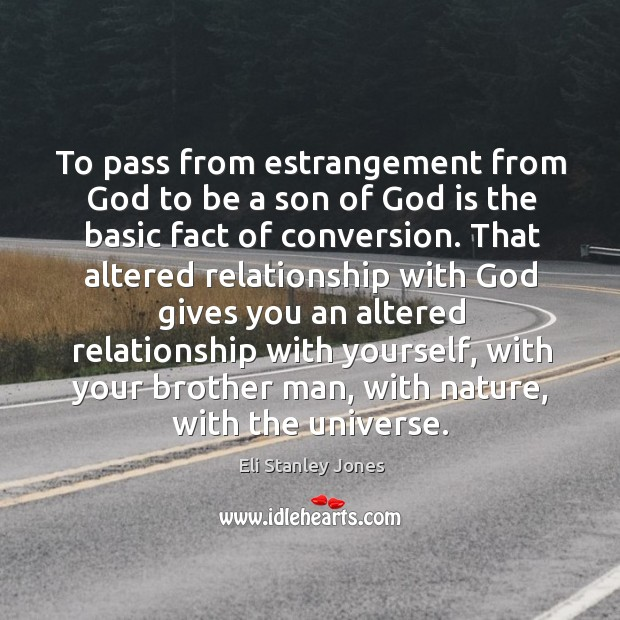 To pass from estrangement from God to be a son of God is the basic fact of conversion. Eli Stanley Jones Picture Quote