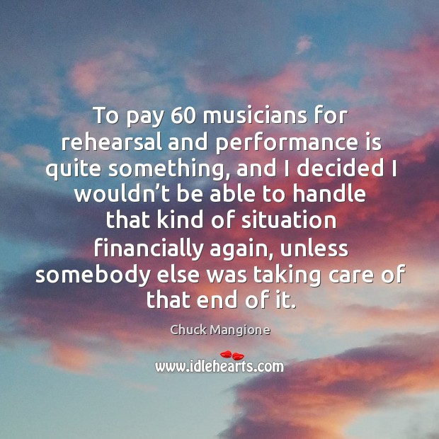 To pay 60 musicians for rehearsal and performance is quite something Chuck Mangione Picture Quote