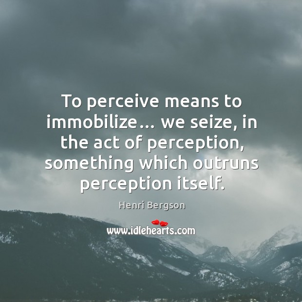To perceive means to immobilize… we seize, in the act of perception, something which outruns perception itself. Henri Bergson Picture Quote