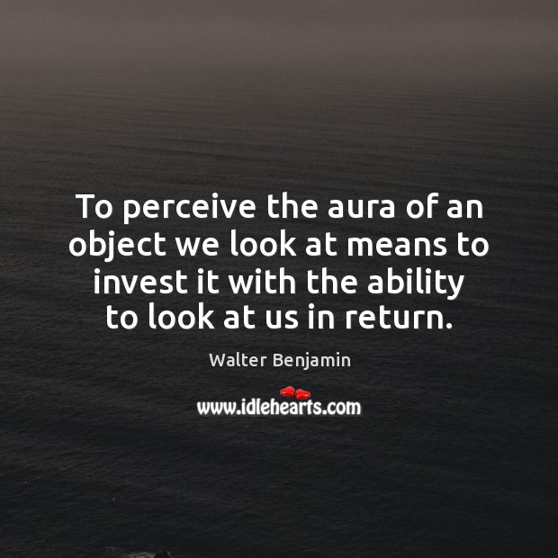 To perceive the aura of an object we look at means to Walter Benjamin Picture Quote