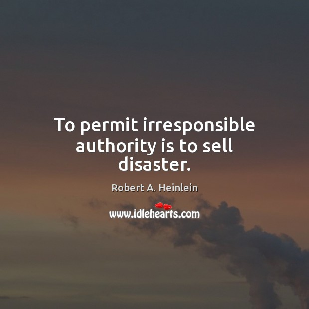 To permit irresponsible authority is to sell disaster. Image