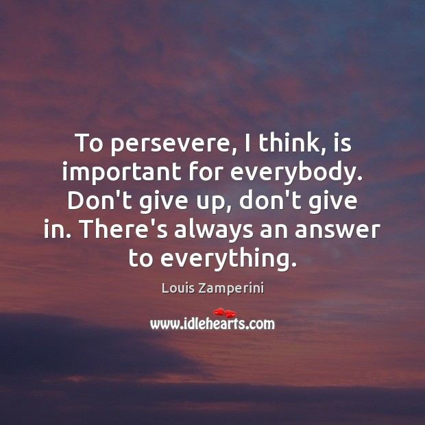 To persevere, I think, is important for everybody. Don't give up, don't Louis Zamperini Picture Quote