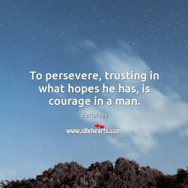 To persevere, trusting in what hopes he has, is courage in a man. Image