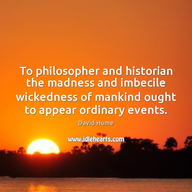 To philosopher and historian the madness and imbecile wickedness of mankind ought David Hume Picture Quote