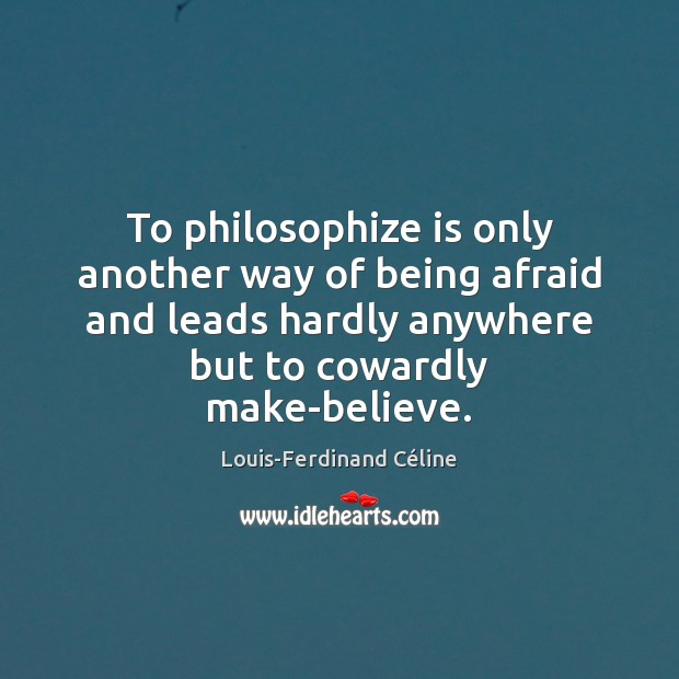 To philosophize is only another way of being afraid and leads hardly Louis-Ferdinand Céline Picture Quote