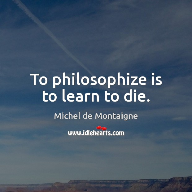 Image, To philosophize is to learn to die.