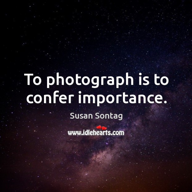 To photograph is to confer importance. Image