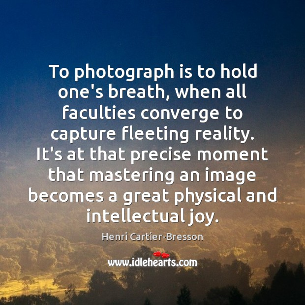 Image, To photograph is to hold one's breath, when all faculties converge to