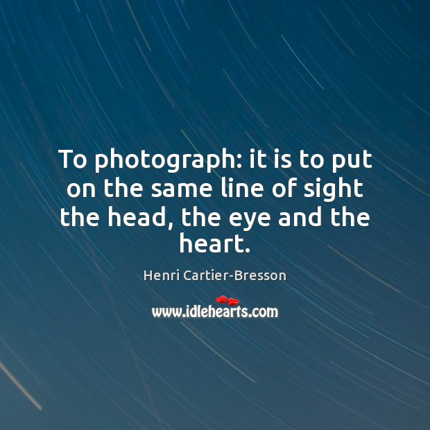 To photograph: it is to put on the same line of sight the head, the eye and the heart. Henri Cartier-Bresson Picture Quote