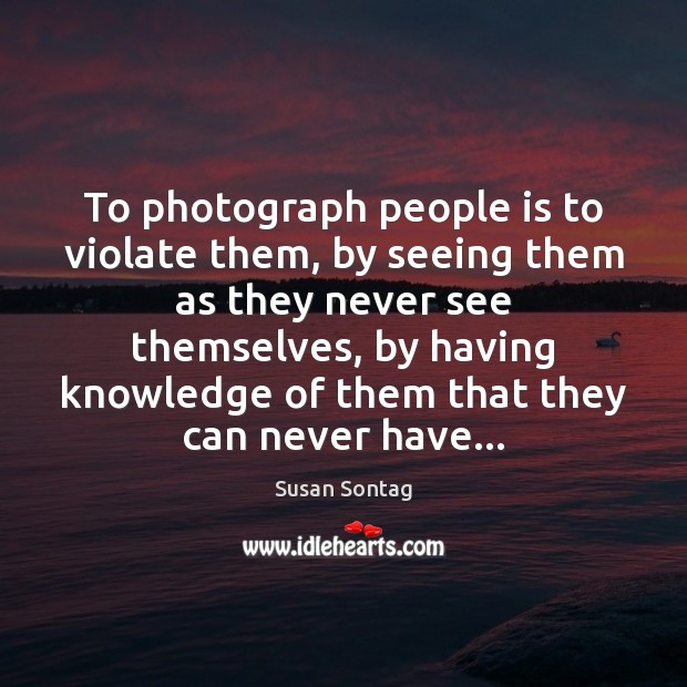 To photograph people is to violate them, by seeing them as they Image