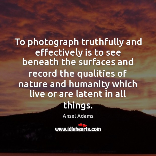 Image, To photograph truthfully and effectively is to see beneath the surfaces and