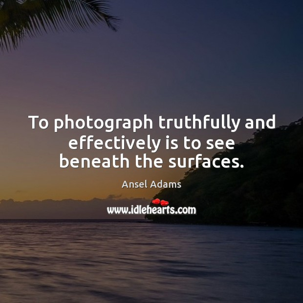 Image, To photograph truthfully and effectively is to see beneath the surfaces.